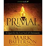 Primal: A Quest for the Lost Soul of Christianity | Mark Batterson