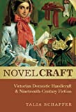 Novel Craft : Victorian Domestic Handicraft and Nineteenth-Century Fiction, Schaffer, Talia, 0199338566