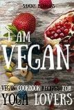 Vegan: Vegan cookbook recipes for Yoga Lovers: I am Vegan: (healthy food, healthy living, clean eating, vegan, low budget, diet) with pictures (Vegan Cookbooks) (Volume 1)