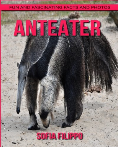 Anteater: Fun and Fascinating Facts and Photos about These Amazing & Unique Animals for Kids