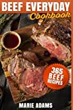 Beef Everyday Cookbook 365 Beef Recipes: Steak, Roast Beef, Ribs, Pot Roast, Meat Loaf, Stews, Chili, Stir-Fry, Appetizers, Main entrées, Barbecue, Grilling, Sandwiches, Hamburgers, Salads, Soups