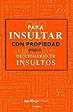 Para insultar con propiedad. Diccionario de insultos / How to Insult with Meanin g.Dictionary of Insults (Spanish Edition)