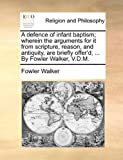 A Defence of Infant Baptism; Wherein the Arguments for It from Scripture, Reason, and Antiquity, Are Briefly Offer'D; by Fowler Walker, V D M, Fowler Walker, 1171150059