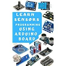 LEARN STEP BY STEP SENSORS PROGRAMMING USING ARDUINO CODING GUIDE: PRACTICAL APPROACH BOTH HARDWARE AND SOFTWARE