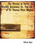 The Mirrour of Vertue in Worldly Greatness; or, the Life of Sir Thomas More Knight, William Roper, 0554708787