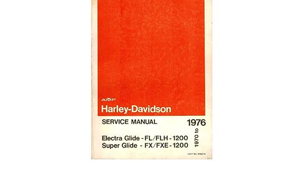 1970 To 1976 Harley Davidson Service Manual Electra Glide Fl Flh 1200 Models Super Glide Fx Fxe 1200 Models Part Number 99482 76 Harley Davidson Motor Co Inc Amazon Com Books