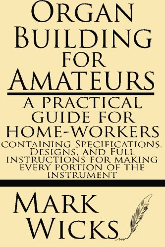 Organ Building for Amateurs: A Practical Guide for Home-workers containing specifications, designs, and full instructions for making every portion of the instrument PDF