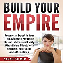 Build Your Empire: Become an Expert in Your Field, Generate Profitable Business Ideas and Easily Attract More Clients with Hypnosis, Meditation, and Affirmations Audiobook by Sarah Palmer Narrated by InnerPeace Productions