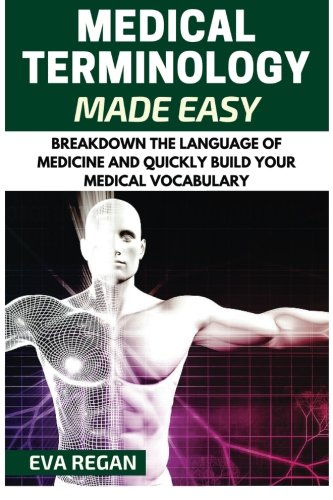 Medical Terminology: Medical Terminology Made Easy: Breakdown the Language of Medicine and Quickly Build Your Medical Vocabulary