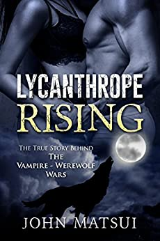 Lycanthrope Rising: The True Story Behind The Vampire - Werewolf Wars (The Toronto Vampire Chronicles Book 2) by [Matsui, John]