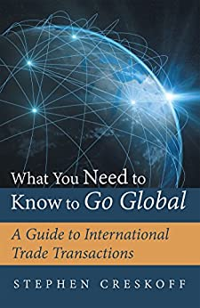 What You Need to Know to Go Global: A Guide to International Trade Transactions by [Stephen Creskoff]