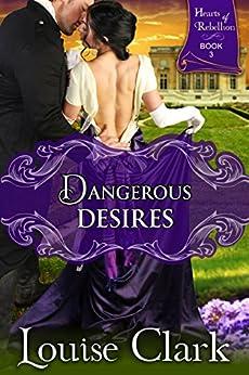 Dangerous Desires (Hearts of Rebellion Series, Book 3) by [Clark, Louise]