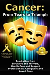 Cancer: From Tears to Triumph: Inspiration from Survivors and Thrivers, Health Care and Support Professionals, Caregivers and Loved Ones Paperback