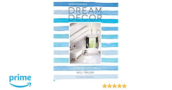 Dream Decor Styling A Cool Creative And Comfortable Home Wherever You Live Will Taylor Andrew Boyd 9781910254868 Books