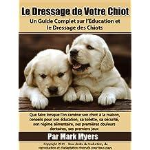 Formation de Chiot:  Un Guide Complet sur l'Education et le Dressage des Chiots (French Edition)