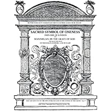 Sacred Symbol of Oneness by John Dee of London: An English translation of John Dee's 1564 Monas Hieroglyphica, which was written in Latin