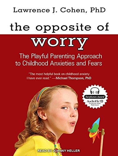 The Opposite of Worry: The Playful Parenting Approach to Childhood Anxieties and Fears by Tantor Audio