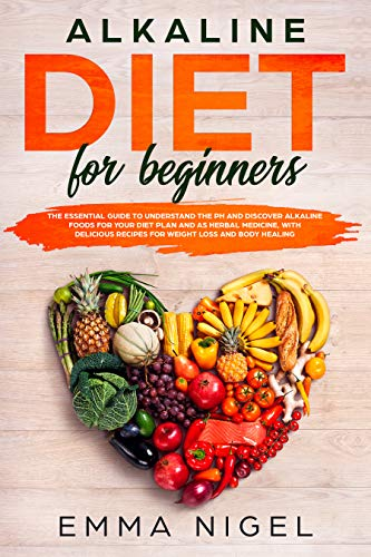 Alkaline Diet for Beginners: the essential guide to understand the pH and discover alkaline foods for your diet plan and as herbal medicine, with delicious recipes for weight loss and body healing by Emma Nigel