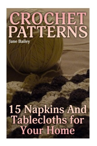 Crochet Patterns: 15 Napkins And Tablecloths for Your Home: (Crochet Patterns, Crochet Stitches) (Crochet Book) Home Crochet Pattern