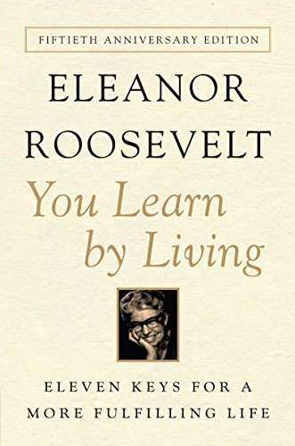 You Learn by Living Eleven Keys For a More Fulfilling Life by Eleanor Roosevelt