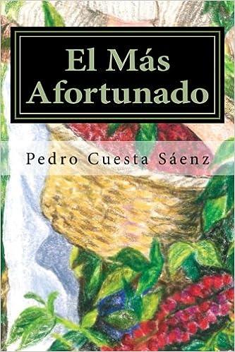 El Más Afortunado: La historia de mi vida en Guatemala y de cómo encontré en México al amor de mi vida (Spanish Edition): Mr. Pedro Cuesta Sáenz, ...