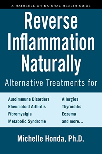 Reverse Inflammation Naturally: Alternative Treatments for Autoimmune Disorders, Rheumatoid Arthritis, Fibromyalgia, Metabolic Syndrome, Allergies, Thyroiditis, Eczema and more. (The Best Cure For Eczema)