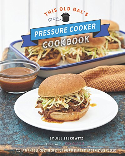 This Old Gal's Pressure Cooker Cookbook: 120 Easy and Delicious Recipes for Your Instant Pot and Pressure Cooker by Jill Selkowitz