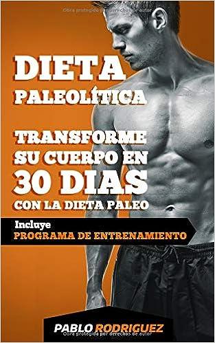 Dieta paleolítica - Transforme su cuerpo en 30 días con la dieta Paleo: Programa de alimentación y entrenamiento para bajar de peso, quemar grasas, ...