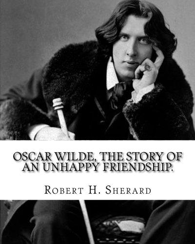 Oscar Wilde, the story of an unhappy friendship. By: Robert H.(Harborough) Sherard: Robert Harborough Sherard (3 December 1861 – 30 January 1943) was an English writer and journalist. ebook