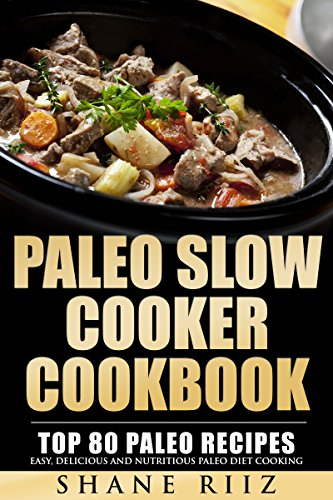 Paleo Slow Cooker Cookbook: Top 80 Paleo Recipes - Easy, Delicious and Nutritious Paleo Diet Cooking by Shane Riiz