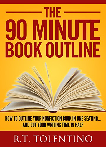 The 90 Minute Book Outline: How to Outline Your Nonfiction Book in One Seating... And Cut Your Writing Time in Half (Write, Publish & Sell 3) by [Tolentino, R.T.]