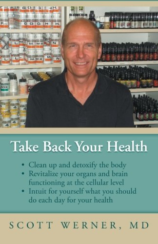Take Back Your Health: Clean Up and Detoxify the Body, Revitalize Your Organs and Brain Functioning at the Cellular Level, and Intuit for Yourself What You Should Do Each Day for Your Health