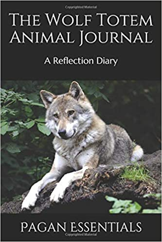 The Wolf Totem Animal Journal: A Reflection Diary: Pagan Essentials