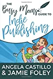 The Busy Mom's Guide to Indie Publishing (Busy Mom Books) (Volume 2)