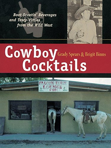 Cowboy Cocktails: Boot Scootin' Beverages and Tasty Vittles from the Wild - Beverage Cowboys