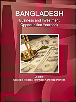 Bangladesh Business and Investment Opportunities Yearbook Volume 1 Strategic, Practical Information and Opportunities