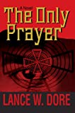 The Only Prayer, Lance W. Dore, 0595669719