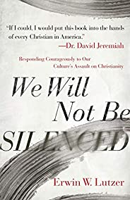 We Will Not Be Silenced: Responding Courageously to Our Culture's Assault on Christia