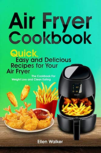 Air Fryer Cookbook: Quick, Easy and Delicious Recipes for Your Air Fryer. The Cookbook For Weight Loss and Clean Eating by Ellen Walker