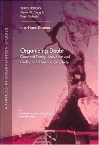 Organizing Doubt: Grounded Theory, Army Units and Dealing with Dynamic Complexity (Advances in Organization Studies) Eric-Hans Kramer