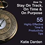 How to Stay on Track, on Time, and on Purpose: 55 Highly Effective Time and Productivity Tips, Manage Your Results | Katie Darden