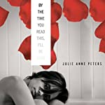 By the Time You Read This, I'll Be Dead | Julie Anne Peters