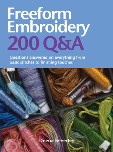 Freeform Embroidery: 200 Q&A: Questions Answered on Everything from Basic Stitches to Finishing Touches