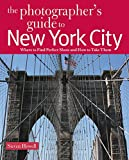 The Photographer's Guide to New York City: Where to Find Perfect Shots and How to Take Them (The Photographer's Guide)