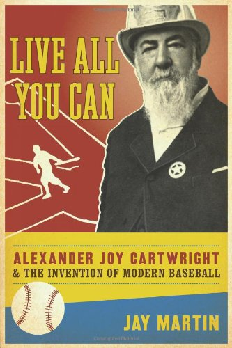 Download Live All You Can: Alexander Joy Cartwright and the Invention of Modern Baseball PDF