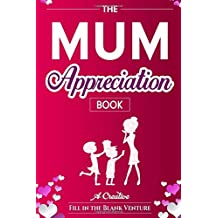 The Mum Appreciation Book: A Creative Fill-In-The-Blank Venture - The Perfect Gift for Mum