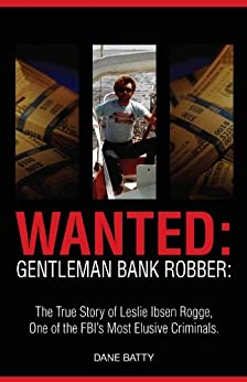 Wanted: Gentleman Bank Robber: The True Story of Leslie Ibsen Rogge, One of the FBI's Most Elusive Criminals by [Batty, Dane]