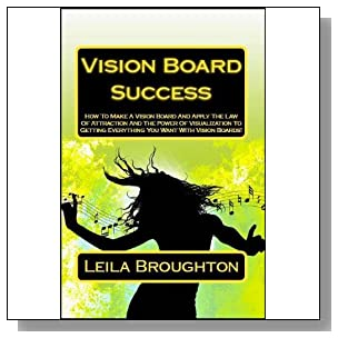 Vision Board Success: How To Make A Vision Board And Apply The Law Of Attraction And The Power of Visualization To Getting Everything You Want With Vision Boards! (Manifesting Change)