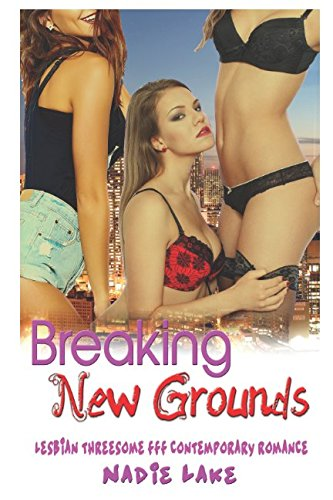 Breaking New Grounds: Lesbian Threesome FFF Contemporary Romance