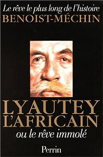Le rêve le plus long de l'histoire. Tome 4 : Lyautey l'Africain ou le rêve immolé par Benoist-Mechin